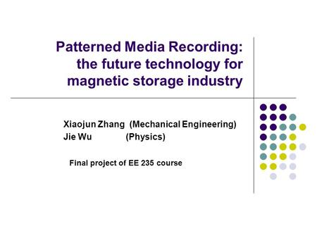 Patterned Media Recording: the future technology for magnetic storage industry Xiaojun Zhang (Mechanical Engineering) Jie Wu (Physics) Final project of.