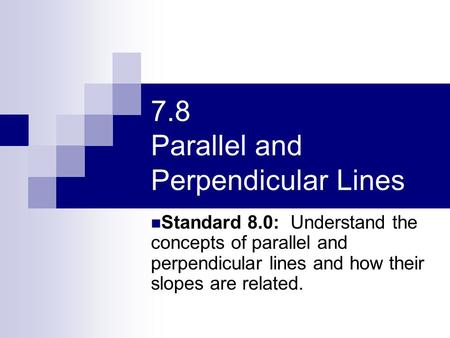 7.8 Parallel and Perpendicular Lines Standard 8.0: Understand the concepts of parallel and perpendicular lines and how their slopes are related.