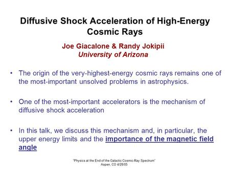 """Physics at the End of the Galactic Cosmic-Ray Spectrum"" Aspen, CO 4/28/05 Diffusive Shock Acceleration of High-Energy Cosmic Rays The origin of the very-highest-energy."