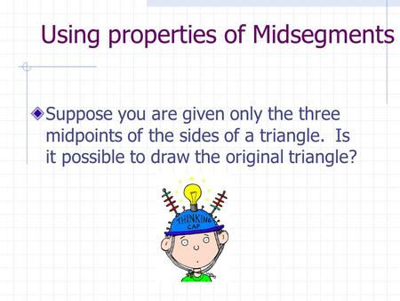Using properties of Midsegments Suppose you are given only the three midpoints of the sides of a triangle. Is it possible to draw the original triangle?