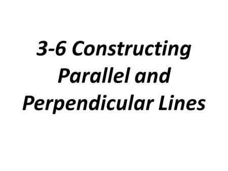 3-6 Constructing Parallel and Perpendicular Lines