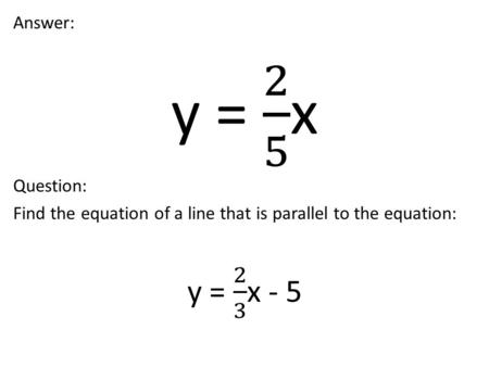 Question: Find the equation of a line that is parallel to the equation: 3x + 2y = 18.