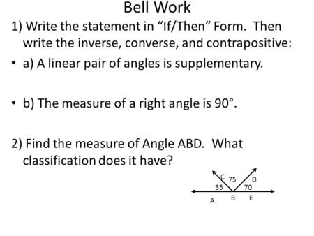 "Bell Work 1) Write the statement in ""If/Then"" Form. Then write the inverse, converse, and contrapositive: a) A linear pair of angles is supplementary."
