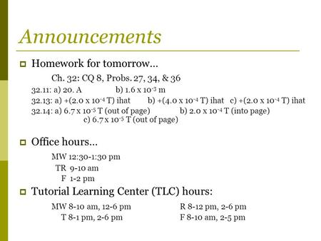 Announcements  Homework for tomorrow… Ch. 32: CQ 8, Probs. 27, 34, & 36 32.11: a) 20. Ab) 1.6 x 10 -3 m 32.13: a) +(2.0 x 10 -4 T) ihatb) +(4.0 x 10 -4.