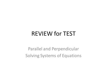 REVIEW for TEST Parallel and Perpendicular Solving Systems of Equations.