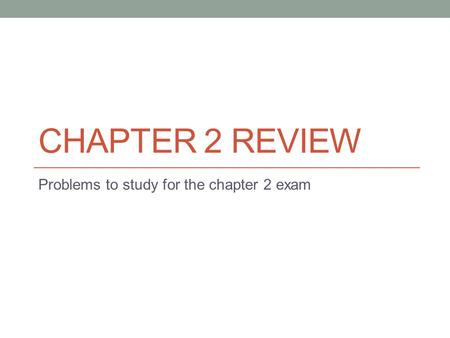 Problems to study for the chapter 2 exam