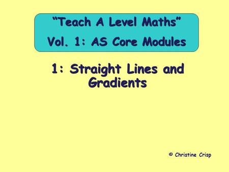"1: Straight Lines and Gradients © Christine Crisp ""Teach A Level Maths"" Vol. 1: AS Core Modules."