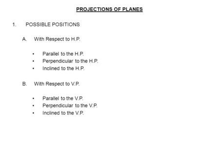 PROJECTIONS OF PLANES 1.POSSIBLE POSITIONS A.With Respect to H.P. Parallel to the H.P. Perpendicular to the H.P. Inclined to the H.P. B.With Respect to.