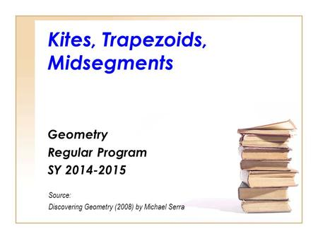 Kites, Trapezoids, Midsegments Geometry Regular Program SY 2014-2015 Source: Discovering Geometry (2008) by Michael Serra.