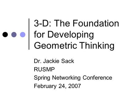 3-D: The Foundation for Developing Geometric Thinking Dr. Jackie Sack RUSMP Spring Networking Conference February 24, 2007.