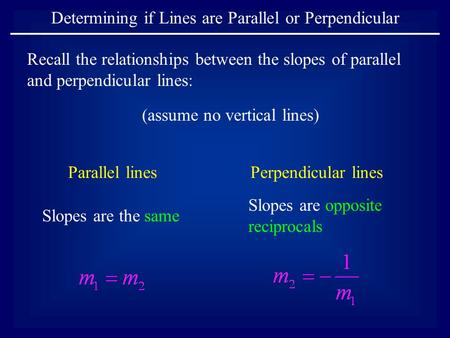 Determining if Lines are Parallel or Perpendicular Parallel linesPerpendicular lines Slopes are the same Slopes are opposite reciprocals (assume no vertical.