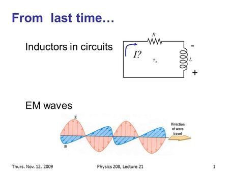 Thurs. Nov. 12, 2009Physics 208, Lecture 211 From last time… EM waves Inductors in circuits I? + -
