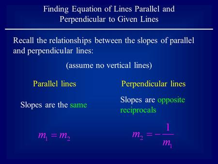 Finding Equation of Lines Parallel and Perpendicular to Given Lines Parallel linesPerpendicular lines Slopes are the same Slopes are opposite reciprocals.