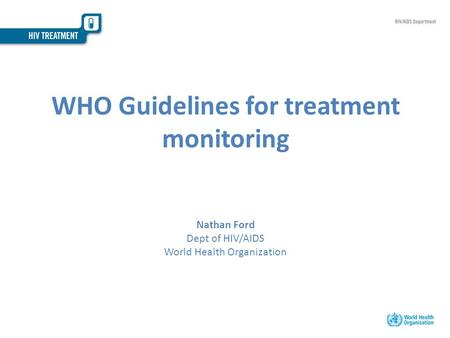 WHO Guidelines for treatment monitoring Nathan Ford Dept of HIV/AIDS World Health Organization.