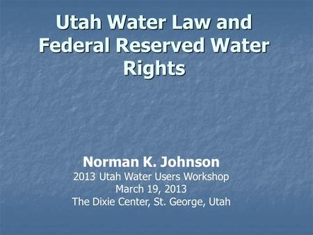 Utah Water Law and Federal Reserved Water Rights Norman K. Johnson 2013 Utah Water Users Workshop March 19, 2013 The Dixie Center, St. George, Utah.