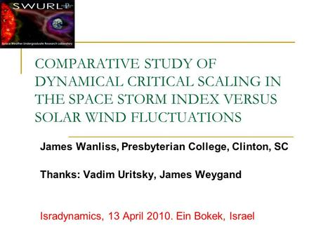 COMPARATIVE STUDY OF DYNAMICAL CRITICAL SCALING IN THE SPACE STORM INDEX VERSUS SOLAR WIND FLUCTUATIONS James Wanliss, Presbyterian College, Clinton, SC.