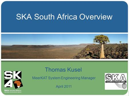 SKA South Africa Overview Thomas Kusel MeerKAT System Engineering Manager April 2011.