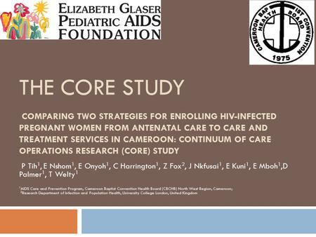 THE CORE STUDY COMPARING TWO STRATEGIES FOR ENROLLING HIV-INFECTED PREGNANT WOMEN FROM ANTENATAL CARE TO CARE AND TREATMENT SERVICES IN CAMEROON: CONTINUUM.