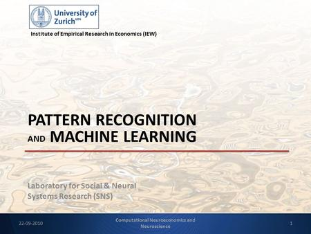 Laboratory for Social & Neural Systems Research (SNS) PATTERN RECOGNITION AND MACHINE LEARNING Institute of Empirical Research in Economics (IEW) 22-09-20101.