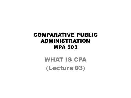 COMPARATIVE PUBLIC ADMINISTRATION MPA 503 WHAT IS CPA (Lecture 03)