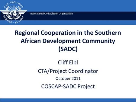 International Civil Aviation Organization Regional Cooperation in the Southern African Development Community (SADC) Cliff Elbl CTA/Project Coordinator.