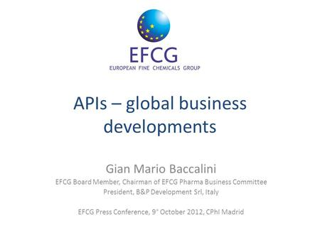 APIs – global business developments Gian Mario Baccalini EFCG Board Member, Chairman of EFCG Pharma Business Committee President, B&P Development Srl,