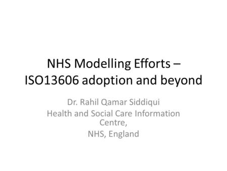 NHS Modelling Efforts – ISO13606 adoption and beyond Dr. Rahil Qamar Siddiqui Health and Social Care Information Centre, NHS, England.