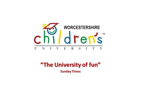 """The University of fun"" Sunday Times. What is Children's University? Fun, extra-curricular learning for 5 – 14 year olds Open to all irrespective of background."