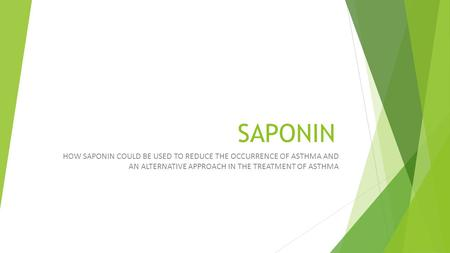 SAPONIN HOW SAPONIN COULD BE USED TO REDUCE THE OCCURRENCE OF ASTHMA AND AN ALTERNATIVE APPROACH IN THE TREATMENT OF ASTHMA.