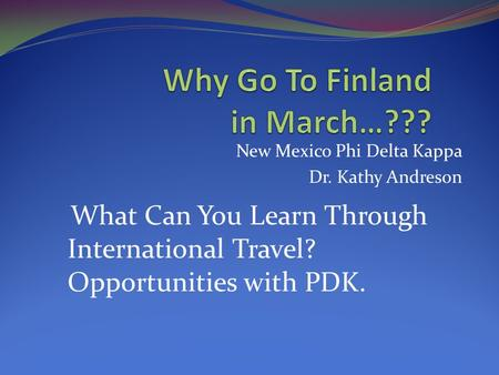 New Mexico Phi Delta Kappa Dr. Kathy Andreson What Can You Learn Through International Travel? Opportunities with PDK.