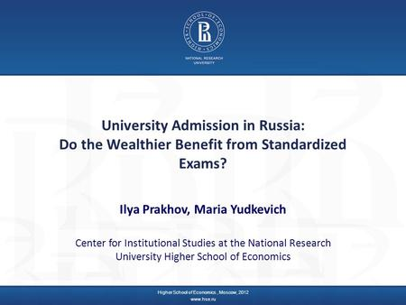 University Admission in Russia: Do the Wealthier Benefit from Standardized Exams? Ilya Prakhov, Maria Yudkevich Center for Institutional Studies at the.