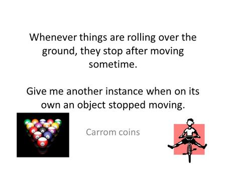 Whenever things are rolling over the ground, they stop after moving sometime. Give me another instance when on its own an object stopped moving. Carrom.