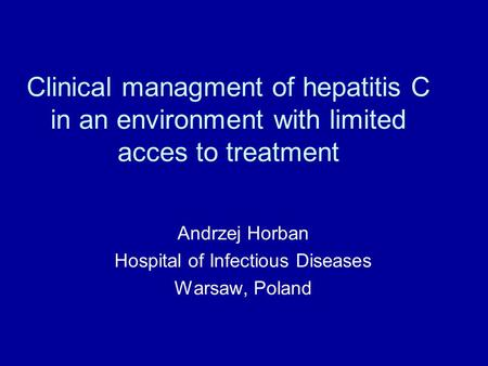 Clinical managment of hepatitis C in an environment with limited acces to treatment Andrzej Horban Hospital of Infectious Diseases Warsaw, Poland.