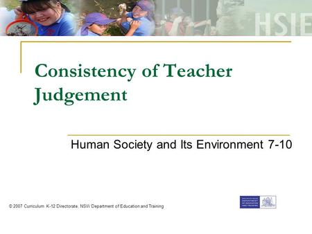 Consistency of Teacher Judgement Human Society and Its Environment 7-10 © 2007 Curriculum K-12 Directorate, NSW Department of Education and Training.