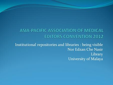Institutional repositories and libraries : being visible Nor Edzan Che Nasir Library University of Malaya.