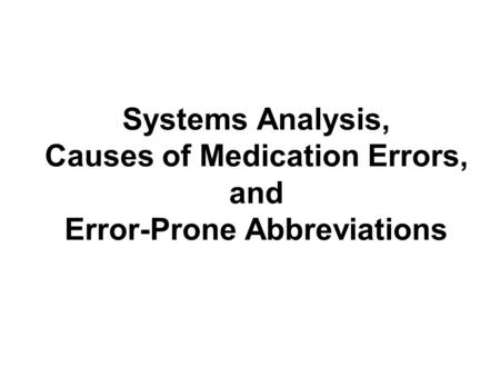 Systems Analysis, Causes of Medication Errors, and Error-Prone Abbreviations.