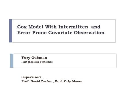 Cox Model With Intermitten and Error-Prone Covariate Observation Yury Gubman PhD thesis in Statistics Supervisors: Prof. David Zucker, Prof. Orly Manor.