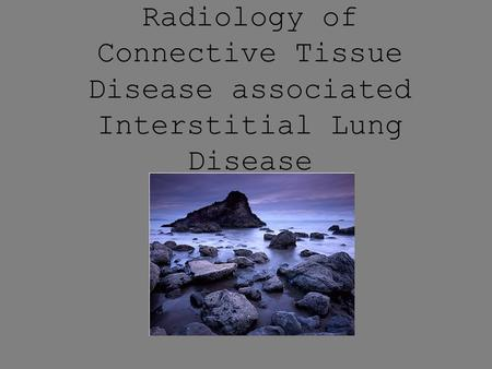 Radiology of Connective Tissue Disease associated Interstitial Lung Disease John Murchison.