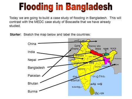 Today we are going to build a case study of flooding in Bangladesh. This will contrast with the MEDC case study of Boscastle that we have already studied.