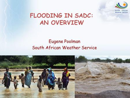 FLOODING IN SADC: AN OVERVIEW Eugene Poolman South African Weather Service.