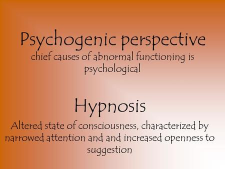 Psychogenic perspective chief causes of abnormal functioning is psychological Hypnosis Altered state of consciousness, characterized by narrowed attention.