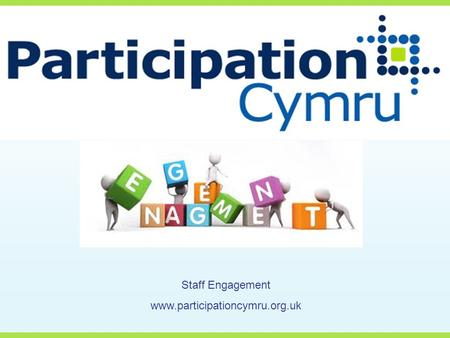 Staff Engagement www.participationcymru.org.uk. Today we are going to cover….. Who are you? What is staff engagement? Why do it? What makes a healthy.