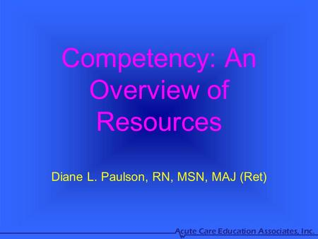Competency: An Overview of Resources Diane L. Paulson, RN, MSN, MAJ (Ret)