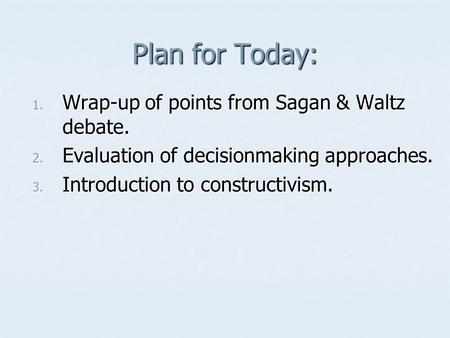 Plan for Today: 1. Wrap-up of points from Sagan & Waltz debate. 2. Evaluation of decisionmaking approaches. 3. Introduction to constructivism.