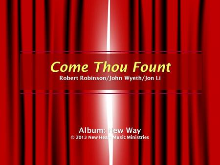 Come Thou Fount Robert Robinson/John Wyeth/Jon Li Album: New Way © 2013 New Heart Music Ministries.