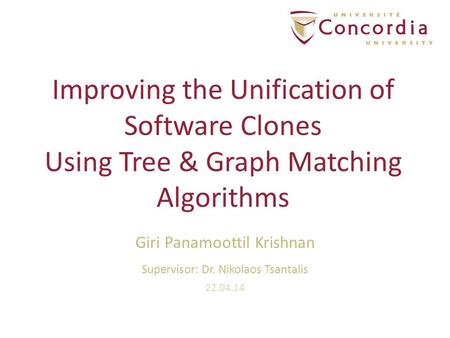 Improving the Unification of Software Clones Using Tree & Graph Matching Algorithms Giri Panamoottil Krishnan Supervisor: Dr. Nikolaos Tsantalis 22.04.14.