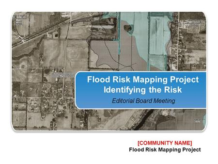 Flood Risk Mapping Project Identifying the Risk Editorial Board Meeting [COMMUNITY NAME] Flood Risk Mapping Project.