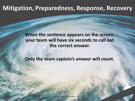 Mitigation, Preparedness, Response, Recovery When the sentence appears on the screen, your team will have six seconds to call out the correct answer. Only.