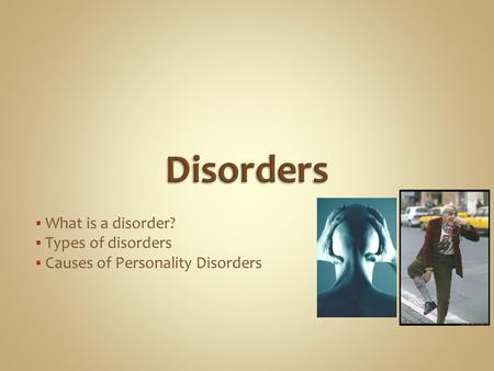  What is a disorder?  Types of disorders  Causes of Personality Disorders.