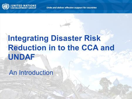 Integrating Disaster Risk Reduction in to the CCA and UNDAF An Introduction Unite and deliver effective support for countries.